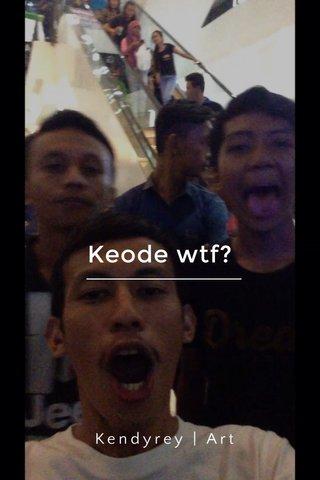 Keode wtf? Kendyrey | Art