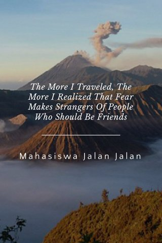 Mahasiswa Jalan Jalan The More I Traveled, The More I Realized That Fear Makes Strangers Of People Who Should Be Friends