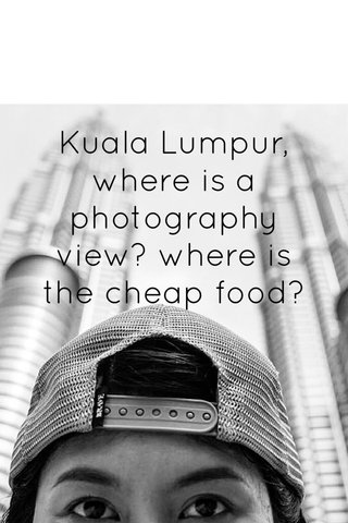 Kuala Lumpur, where is a photography view? where is the cheap food?