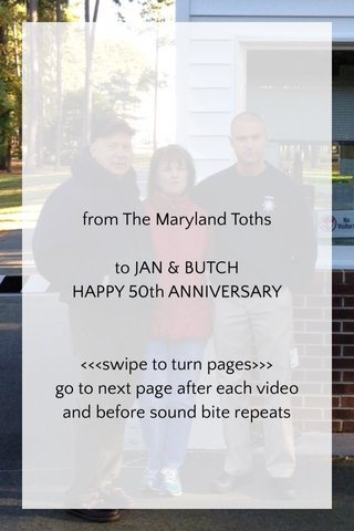 from The Maryland Toths to JAN & BUTCH HAPPY 50th ANNIVERSARY <<<swipe to turn pages>>> go to next page after each video and before sound bite repeats