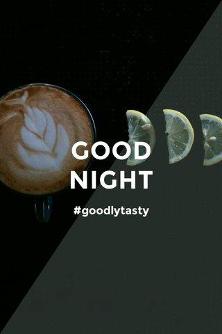 GOOD NIGHT #goodlytasty