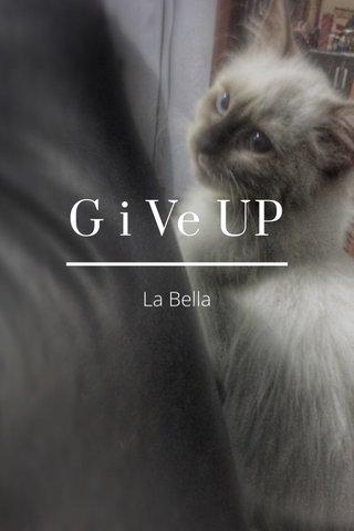 G i Ve UP La Bella