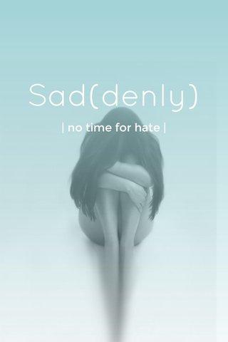 Sad(denly) | no time for hate |