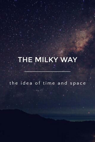 THE MILKY WAY the idea of time and space