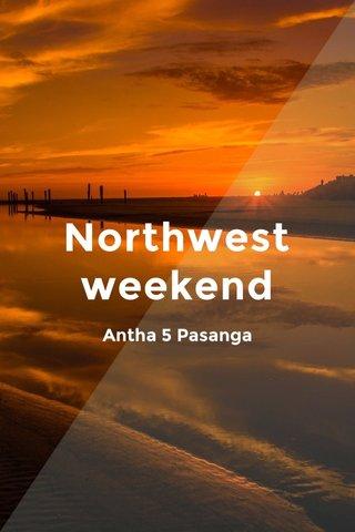 Northwest weekend Antha 5 Pasanga