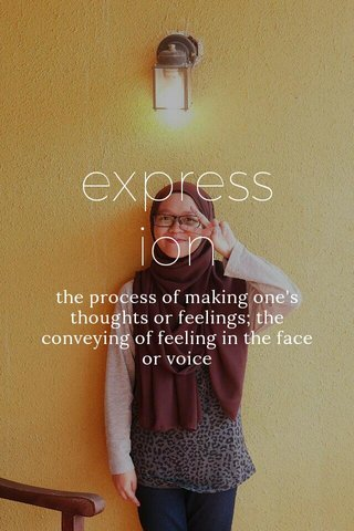 express ion the process of making one's thoughts or feelings; the conveying of feeling in the face or voice