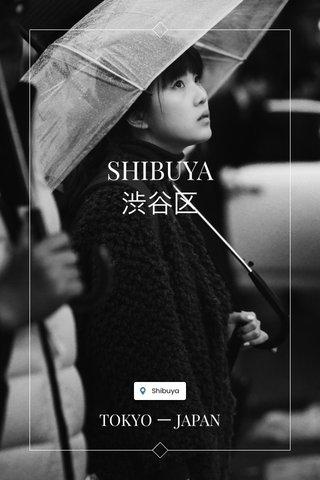 SHIBUYA 渋谷区 TOKYO ー JAPAN