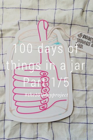 100 days of things in a jar Part 1/5 #the100dayproject