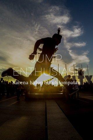 JUMP ENTHUSIAST Karena hidup butuh lompatan