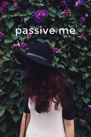 passive me