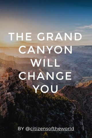 THE GRAND CANYON WILL CHANGE YOU BY @citizensoftheworld