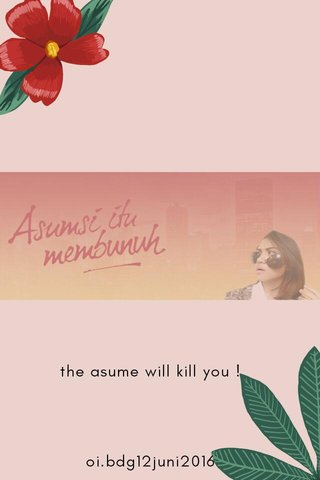 the asume will kill you ! oi.bdg12juni2016
