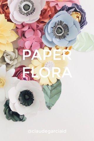 PAPER FLORA @claudegarciaid