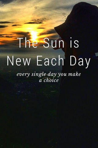 The Sun is New Each Day every single day you make a choice