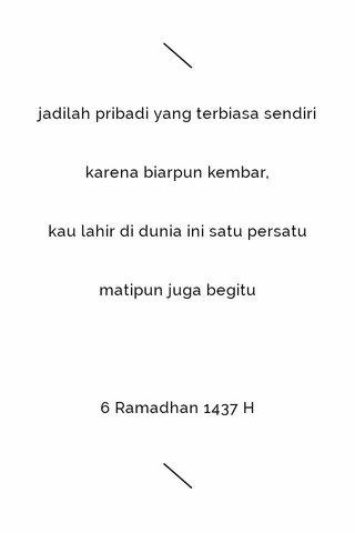 jadilah pribadi yang terbiasa sendiri karena biarpun kembar, kau lahir di dunia ini satu persatu matipun juga begitu 6 Ramadhan 1437 H