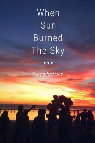 When Sun Burned The Sky ••• #seewhatisee