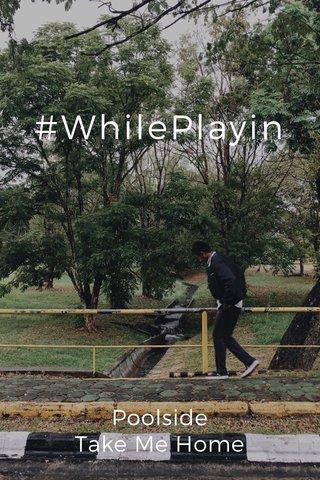 #WhilePlayin Poolside Take Me Home