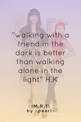 """""""walking with a friend in the dark is better than walking alone in the light"""" H.K 