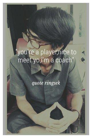 """you're a player,nice to meet yo,i'm a coach"" quote ringsek"