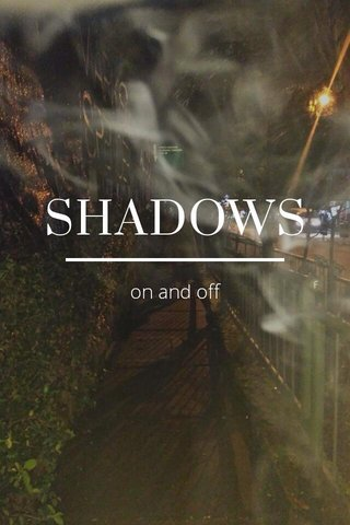 SHADOWS on and off