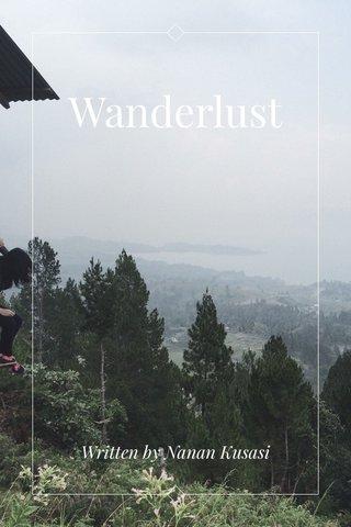 Wanderlust Written by Nanan Kusasi
