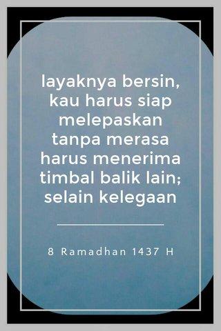layaknya bersin, kau harus siap melepaskan tanpa merasa harus menerima timbal balik lain; selain kelegaan 8 Ramadhan 1437 H