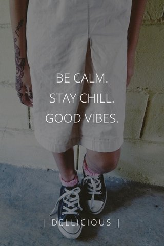 BE CALM. STAY CHILL. GOOD VIBES. | DELLICIOUS |