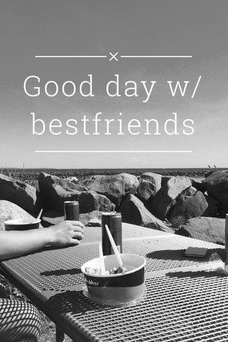 Good day w/ bestfriends
