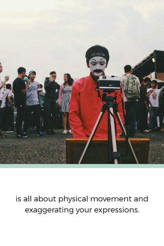 is all about physical movement and exaggerating your expressions.