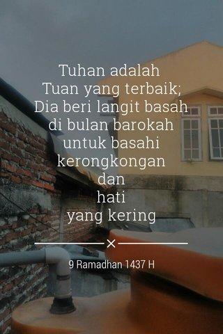 Tuhan adalah Tuan yang terbaik; Dia beri langit basah di bulan barokah untuk basahi kerongkongan dan hati yang kering 9 Ramadhan 1437 H