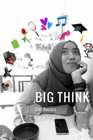 BIG THINK On focus