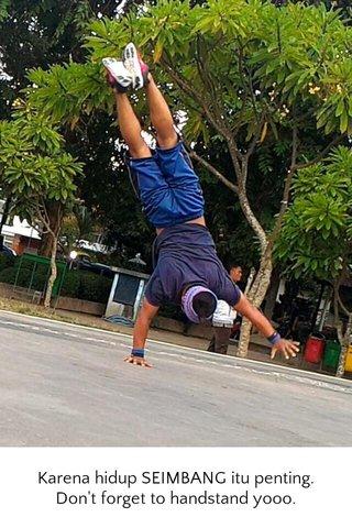 Karena hidup SEIMBANG itu penting. Don't forget to handstand yooo.