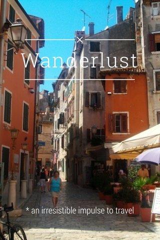 Wanderlust * an irresistible impulse to travel