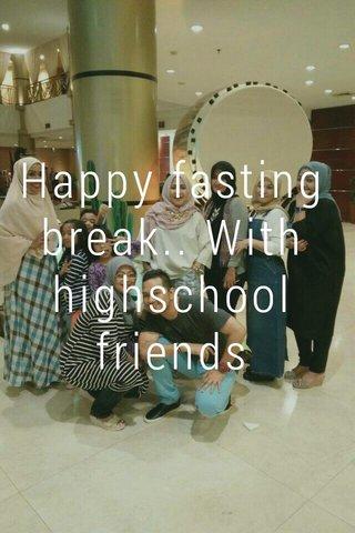 Happy fasting break.. With highschool friends