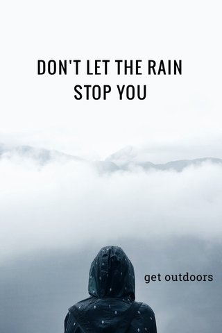 DON'T LET THE RAIN STOP YOU get outdoors