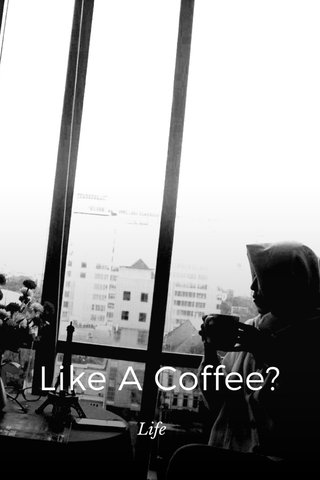 Like A Coffee? Life