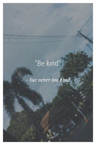 """Be kind"" - but never too kind"