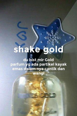 shake gold du bist mir Gold parfum yg ada partikel kayak emas dalam nya cantik dan wangi