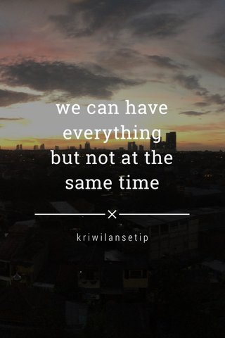 we can have everything but not at the same time kriwilansetip