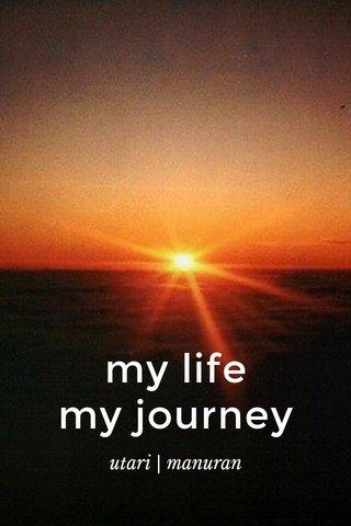 my life my journey utari   manuran
