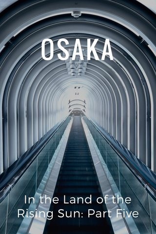 OSAKA In the Land of the Rising Sun: Part Five