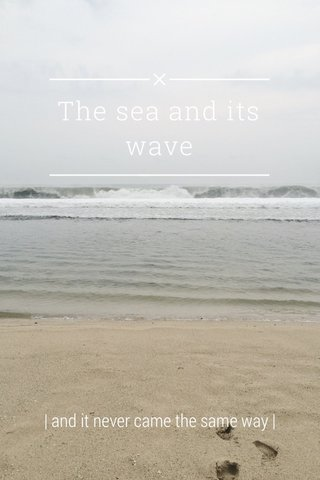 The sea and its wave   and it never came the same way  