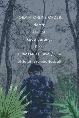 FORMAT ONLINE ORDER: Nama; Alamat: Kode barang: Size: KIRIMKAN KE BBM / line official :@romeoticsbali