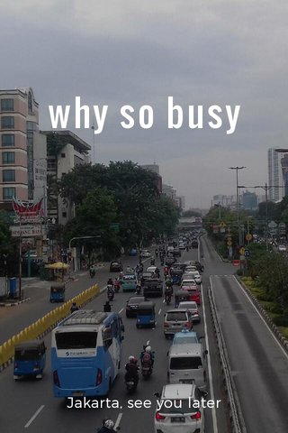 why so busy Jakarta, see you later