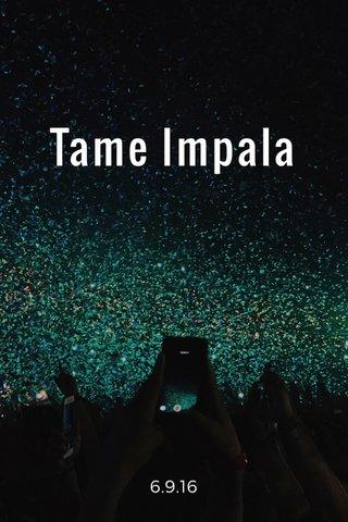 Tame Impala 6.9.16