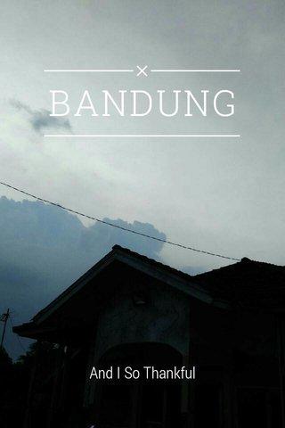 BANDUNG And I So Thankful