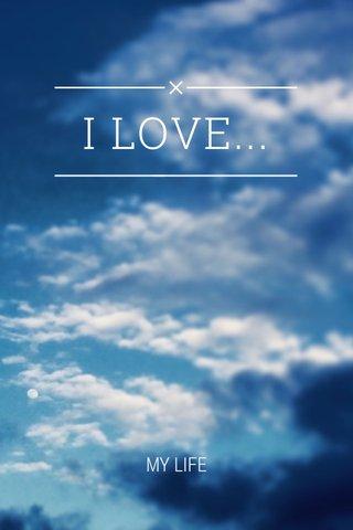 I LOVE... MY LIFE