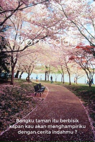 Someday Bangku taman itu berbisik kapan kau akan menghampiriku dengan cerita indahmu ?