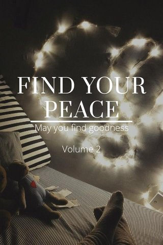 FIND YOUR PEACE May you find goodness Volume 2