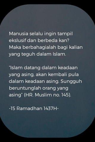 """Manusia selalu ingin tampil ekslusif dan berbeda kan? Maka berbahagialah bagi kalian yang teguh dalam Islam. """"Islam datang dalam keadaan yang asing, akan kembali pula dalam keadaan asing. Sungguh beruntunglah orang yang asing"""" (HR. Muslim no. 145). -15 Ramadhan 1437H-"""